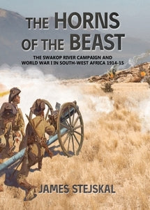 THE HORNS OF THE BEAST: The Swakop River Campaign and World War I in South-West Africa 1914-15 - James Stejskal