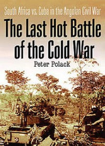 The Last Hot Battle Of The Cold War: South Africa vs. Cuba in the Angolan Civil War   -   Peter Polack