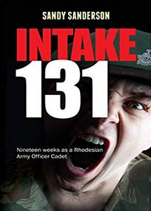 Intake 131: Nineteen Weeks as a Rhodesian Army Officer Cadet - Sandy Sanderson