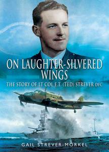 On Laughter-Silvered Wings: The Story of Lt. Col. E.T (Ted) Strever D.F.C - Gail Strever – Morkel