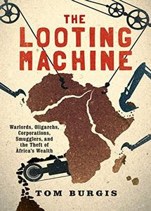 The Looting Machine: Warlords, Oligarchs, Corporations, Smugglers, and the Theft of Africa's Wealth (eBook)