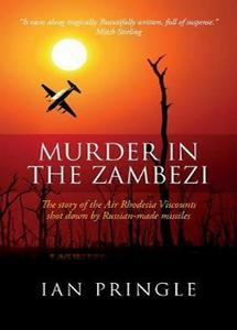 Murder in the Zambezi: The Story of the Air Rhodesia Viscounts - Ian Pringle