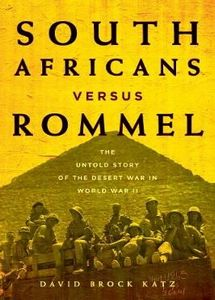 South Africans versus Rommel: The Untold Story of the Desert War in World War II - David Brock Katz