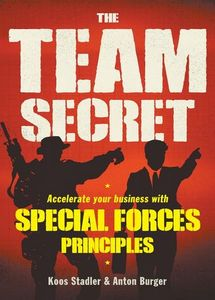 The Team Secret: Accelerate Your Business With Special Forces Principles - Koos Stadler & Anton Burger