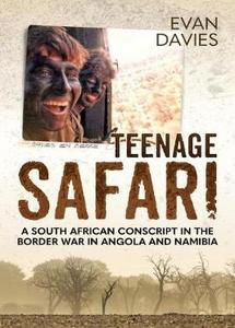 Teenage Safari: A South African Conscript in the Border War in Angola and Namibia - Evan Davies