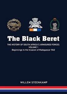 The Black Beret: The History Of South Africa's Armoured Forces Volume 1 - Beginnings To The Invasion Of Madagascar 1942 (SIGNED)