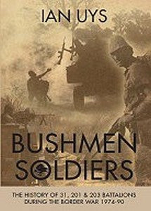 Bushmen Soldiers: The History Of 31, 201 And 203 Battalions In The Angolan War 1974-90   -   Ian Uys
