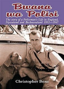 Bwana Wa Polisi: The Story Of A Policeman's Life In England, Nyasaland And Bechuanaland, 1952 -1967   -   Christopher Bean