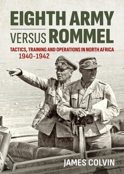 EIGHTH ARMY VERSUS ROMMEL: Tactics, Training and Operations in North Africa 1940-42 - James Colvin