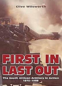 First In Last Out - The South African Artillery In Action 1975 - 1988   -   Clive Wilsworth