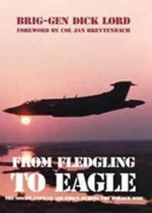From Fledgling To Eagle: The South African Air Force During The Border War   -   Brig Gen Dick Lord