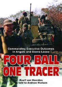 Four Ball, One Tracer: Commanding Executive Outcomes In Angola And Sierra Leone   -   Roelf van Heerden as told to Andrew Hudson