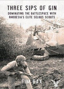 Three Sips Of Gin: Dominating The Battlespace With Rhodesia's Famed Selous Scouts   -   Tim Bax