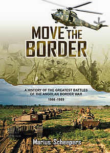 Move The Border: A History of the Greatest Battles of the Angolan Border War 1966-1989 - Marius Scheepers