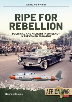 RIPE FOR REBELLION: Political and Military Insurgency in the Congo, 1946-1964
