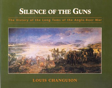 Silence of the Guns: The History of the Long Toms of the Anglo-Boer War   -   Louis Changuion