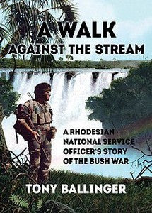 A WALK AGAINST THE STREAM: A Rhodesian National Service Officer's Story Of The Bush War – Tony Ballinger