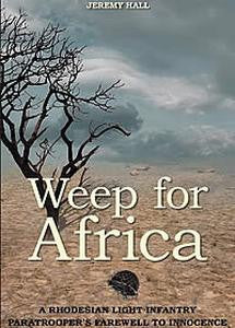 Weep For Africa: A Rhodesian Light Infantry Paratrooper's Farewell To Innocence   -   Jeremey Hall