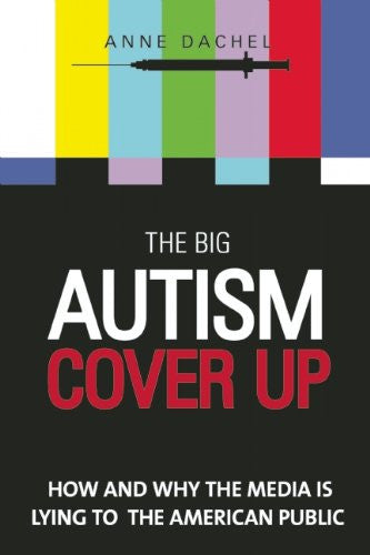 The Big Autism Cover-Up: How and Why the Media Is Lying to the American Public by Anne Dachel
