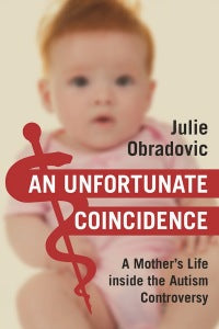 An Unfortunate Coincidence  A Mother's Life inside the Autism Controversy  By Julie Obradovic
