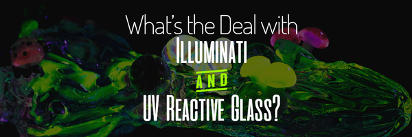 What's the Deal with Illuminati / UV Reactive Glass?