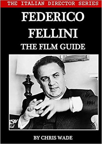 The Italian Director Series: Federico Fellini The Film Guide by Chris Wade