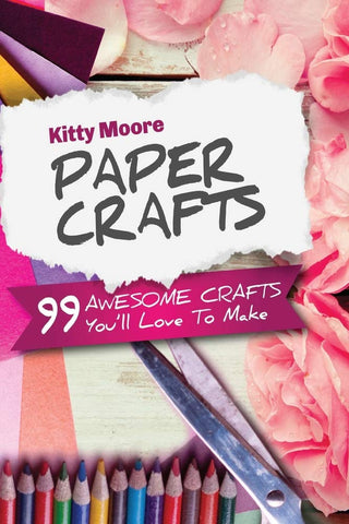 Paper Crafts: 99 Awesome Crafts You'll Love To Make! by Kitty Moore