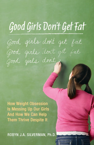 Good Girls Don't Get Fat: How Weight Obsession Is Messing Up Our Girls and How We Can Help Them Thrive Despite It by Robyn Silverman and Dina Santorelli