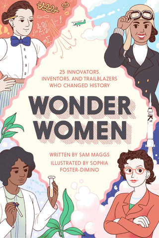 Wonder Women: 25 Innovators, Inventors, and Trailblazers Who Changed History by Sam Maggs
