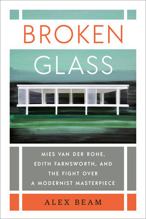 Broken Glass: Mies Van Der Rohe, Edith Farnsworth, and the Fight Over a Modernist Masterpiece by Alex Beam