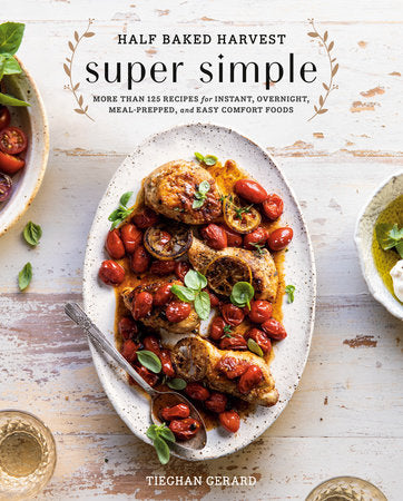 Half Baked Harvest Super Simple MORE THAN 125 RECIPES FOR INSTANT, OVERNIGHT, MEAL-PREPPED, AND EASY COMFORT FOODS: A COOKBOOK By TIEGHAN GERARD