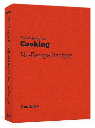 The New York Times Cooking No-Recipe Recipes By SAM SIFTON