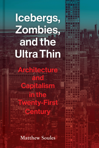 Icebergs, Zombies, and the Ultra Thin: Architecture and Capitalism in the Twenty-First Century by
