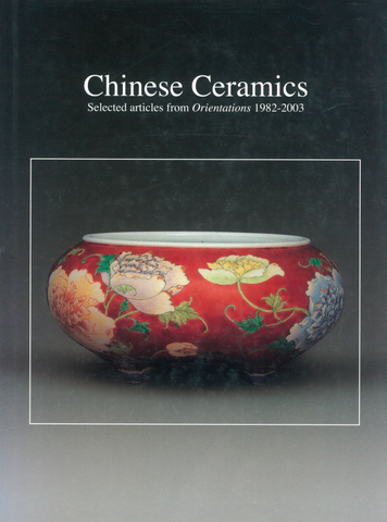 CHINESE CERAMICS: SELECTED ARTICLES FROM ORIENTATIONS 1982-2003