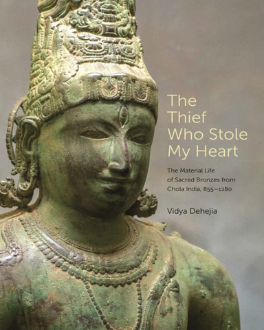 The Thief Who Stole My Heart: The Material Life of Sacred Bronzes from Chola India, 855-1280 by Vidya Dehejia