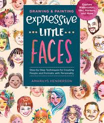 Drawing and Painting Expressive Little Faces: Step-by-Step Techniques for Creating People and Portraits with Personality, Explore Watercolors, Inks, Markers, and More by Amarilys Henderson