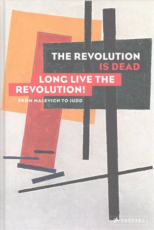 The Revolution Is Dead - Long Live the Revolution: From Malevich to Judd, from Deineka to Bartana (Prestel)