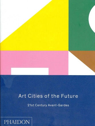 Art Cities of the Future: 21st-Century Avant-Gardes (Phaidon)