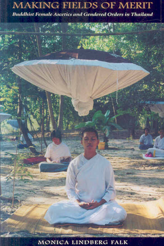 Making Fields of Merit: Buddhist Female Ascetics and Gendered Orders in Thailand