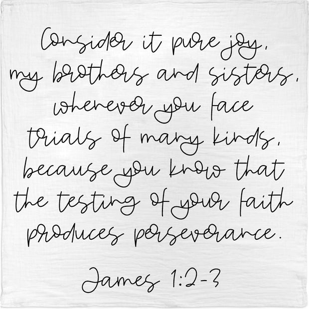 Organic Cotton Muslin Swaddle Blanket + Wall Art - James 1:2-3  Consider it pure joy, my brothers and sisters, whenever you face trials of many kinds, because you know that the testing of your faith produces perseverance. 1