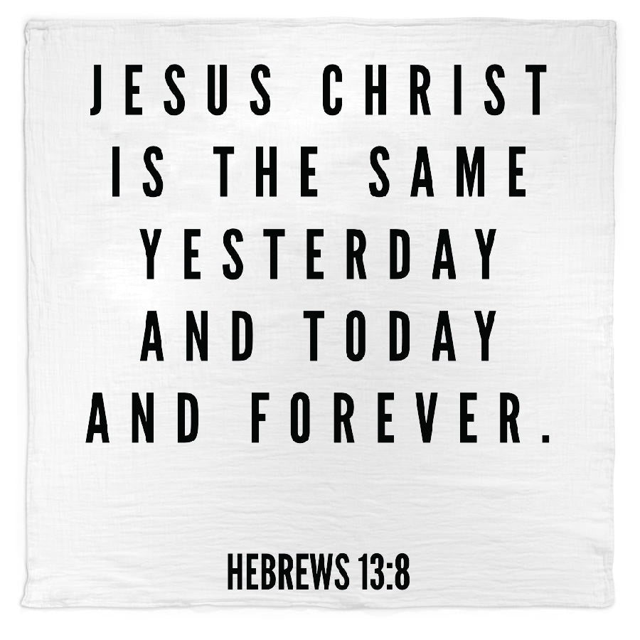 *NEW* Organic Cotton Muslin Swaddle Blanket + Wall Art - Jesus Christ is the same yesterday and today and forever. - Hebrews 13:8