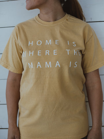 Favorite Everyday T-Shirt -  Home is where the Mama is -  MUSTARD