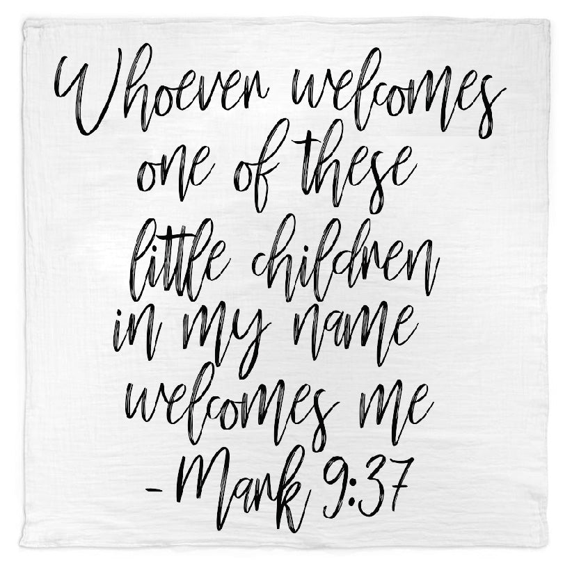 *NEW* Organic Cotton Muslin Swaddle Blanket + Wall Art - Whoever welcomes one of these little children in my name welcomes me; and whoever welcomes me does not welcome me but the one who sent me. - Mark 9:37