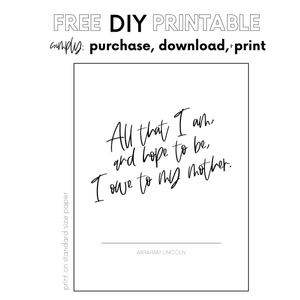 Load image into Gallery viewer, 2020 DIY Mother Printable | All that I am, or hope to be, I owe to my mother - Abraham Lincoln