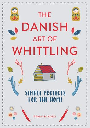 The Danish Art of Whittling : Simple Projects for the Home