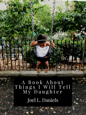 A Book About Things I Will Tell My Daughter, by Joel L. Daniels