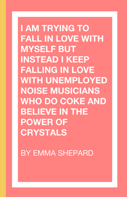 I Am Trying To Fall In Love With Myself But Instead I Keep Falling In Love With Unemployed Noise Musicans Who Do Coke and Believe in the Power of Crystals, by Emma Shepard