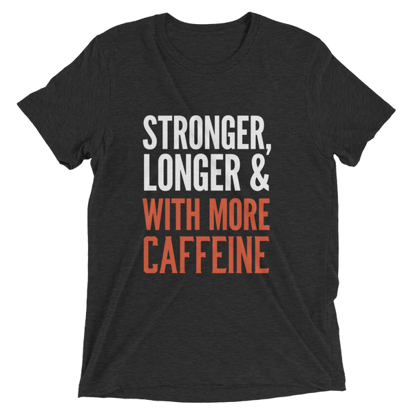 Stronger, Longer & With More Caffeine T-shirt