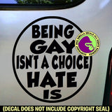 BEING GAY ISN'T A CHOICE - HATE IS Vinyl Decal Sticker
