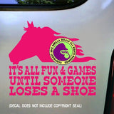 ALL FUN & GAMES UNTIL SOMEONE LOOSES A SHOE Vinyl Decal Sticker